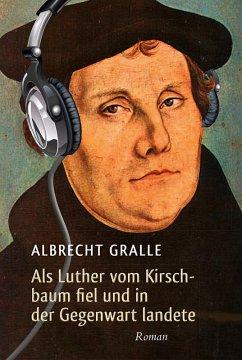 Als Luther vom Kirschbaum fiel und in der Gegenwart landete (eBook, ePUB) - Gralle, Albrecht