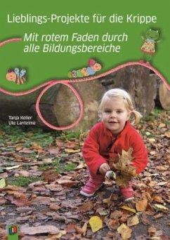 Lieblings-Projekte für die Krippe - mit rotem Faden durch alle Bildungsbereiche - Keller, Tanja; Lantelme, Ute