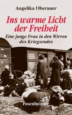 Ins warme Licht der Freiheit - Eine junge Frau in den Wirren des Kriegsendes (eBook, ePUB) - Oberauer, Angelika