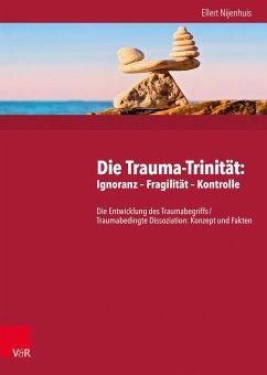 Die Trauma-Trinität: Ignoranz - Fragilität - Kontrolle - Nijenhuis, Ellert R. S.