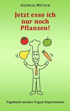 Jetzt esse ich nur noch Pflanzen! (eBook, ePUB) - Mütsch, Andreas