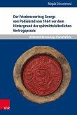 Der Friedensvertrag Georgs von Podiebrad von 1464 vor dem Hintergrund der spätmittelalterlichen Vertragspraxis