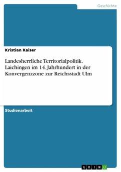 Landesherrliche Territorialpolitik. Laichingen im 14. Jahrhundert in der Konvergenzzone zur Reichsstadt Ulm (eBook, ePUB)