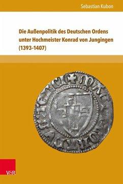 Die Außenpolitik des Deutschen Ordens unter Hochmeister Konrad von Jungingen (1393-1407) - Kubon, Sebastian
