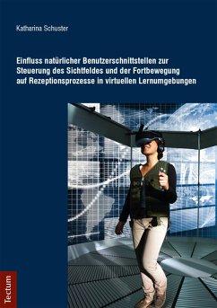 Einfluss natürlicher Benutzerschnittstellen zur Steuerung des Sichtfeldes und der Fortbewegung auf Rezeptionsprozesse in virtuellen Lernumgebungen (eBook, PDF) - Schuster, Katharina