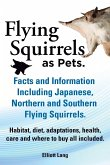 Flying Squirrels as Pets. Facts and Information. Including Japanese, Northern and Southern Flying Squirrels. Habitat, Diet, Adaptations, Health, Care