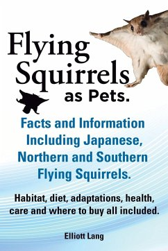Flying Squirrels as Pets. Facts and Information. Including Japanese, Northern and Southern Flying Squirrels. Habitat, Diet, Adaptations, Health, Care - Lang, Elliot