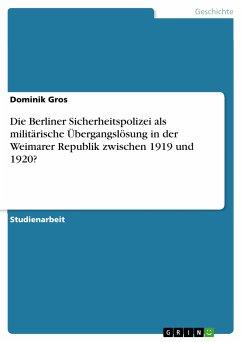 Die Berliner Sicherheitspolizei als militärische Übergangslösung in der Weimarer Republik zwischen 1919 und 1920? (eBook, PDF)