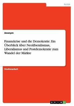 Finanzkrise und die Demokratie. Ein Überblick über Neoliberalismus, Liberalismus und Postdemokratie zum Wandel der Märkte - Anonym