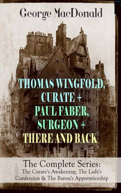 THOMAS WINGFOLD, CURATE + PAUL FABER, SURGEON + THERE AND BACK - The Complete Series: The Curate's Awakening, The Lady's Confession & The Baron's Apprenticeship (eBook, ePUB) - Macdonald, George