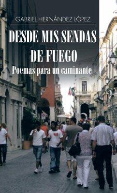 Desde mis sendas de fuego cuentos de un caminante/ Desde mis sendas de fuego poemas para un caminante - López, Gabriel Hernández