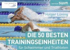 Die 50 besten Trainingseinheiten für Schwimmer und Triathleten - Lüning, Holger