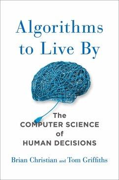 Algorithms to Live By (eBook, ePUB) - Griffiths, Tom; Christian, Brian