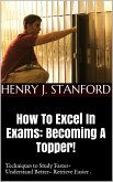 How To Excel In Exams: Becoming A Topper! (Techniques on Studying Faster, Understanding Better And Retrieving It Faster Too.) (eBook, ePUB)