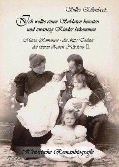Ich wollte einen Soldaten heiraten und zwanzig Kinder bekommen - Maria Romanow - die dritte Tochter des letzten Zaren Nikolaus II (eBook, ePUB) - Ellenbeck, Silke