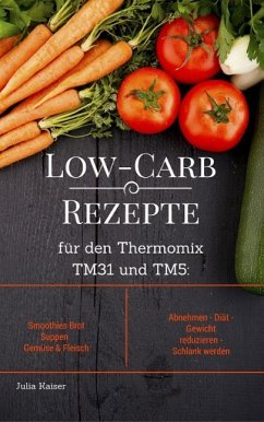 Low-Carb Rezepte für den Thermomix TM31 und TM5: Smoothies Brot Suppen Gemüse & Fleisch Abnehmen - Diät - Gewicht reduzieren - Schlank werden (eBook, ePUB) - Kaiser, Julia