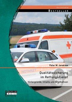 Qualitätssicherung im Rettungsdienst: Hintergründe, Inhalte und Alternativen (eBook, PDF) - Janakiew, Peter W.