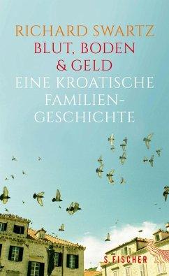 Blut, Boden & Geld - Eine kroatische Familiengeschichte (eBook, ePUB) - Swartz, Richard