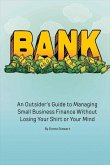 Bank: An Outsider's Guide to Managing Small Business Finance Without Losing Your Shirt or Your Mind