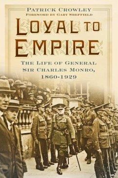 Loyal to Empire: The Life of General Sir Charles Monro, 1860-1929 - Crowley, Patrick