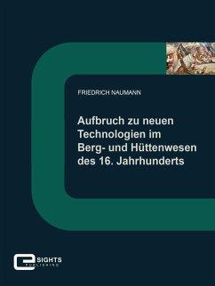 Aufbruch zu neuen Technologien im Berg und Hüttenwesen des 16. Jahrhunderts (eBook, ePUB) - Naumann, Friedrich