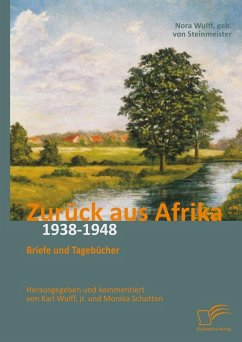 Zurück aus Afrika: Briefe und Tagebücher 1938-1948 (eBook, PDF) - Wulff, Karl; Schotten, Monika; von Steinmeister, Nora