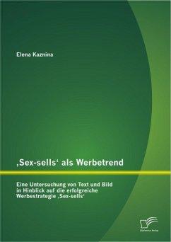 ,Sex-sells' als Werbetrend: Eine Untersuchung von Text und Bild in Hinblick auf die erfolgreiche Werbestrategie ,Sex-sells' (eBook, PDF) - Kaznina, Elena