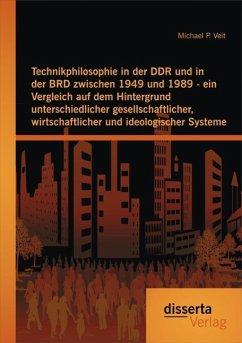 Technikphilosophie in der DDR und in der BRD zwischen 1949 und 1989 - ein Vergleich auf dem Hintergrund unterschiedlicher gesellschaftlicher, wirtschaftlicher und ideologischer Systeme (eBook, PDF) - Veit, Michael P.