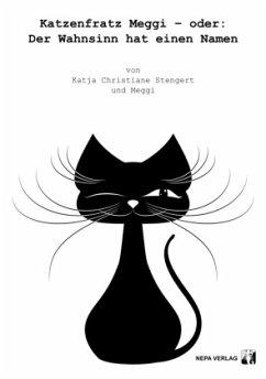 Katzenfratz Meggi - oder: Der Wahnsinn hat einen Namen - Stengert, Katja