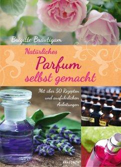 Natürliches Parfum selbst gemacht (eBook, ePUB) - Brigitte Bräutigam