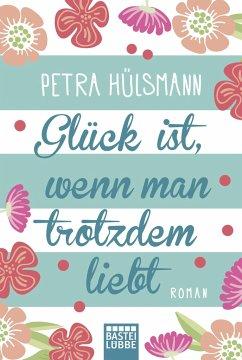 Glück ist, wenn man trotzdem liebt - Hülsmann, Petra