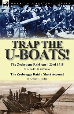 Trap the U-Boats!--The Zeebrugge Raid April 23rd 1918 by Alfred F. B. Carpenter & The Zeebrugge Raid a Short Account by Arthur H. Pollen