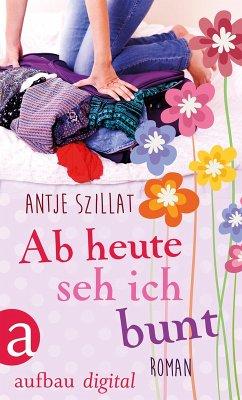 Ab heute seh ich bunt (eBook, ePUB) - Szillat, Antje