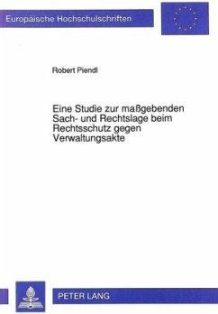 Eine Studie zur maßgebenden Sach- und Rechtslage beim Rechtsschutz gegen Verwaltungsakte - Piendl, Robert