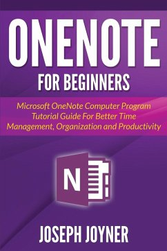 OneNote For Beginners: Microsoft OneNote Computer Program Tutorial Guide For Better Time Management, Organization and Productivity