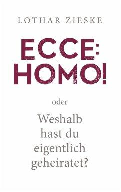Ecce: Homo! oder: Weshalb hast du eigentlich geheiratet? - Zieske, Lothar