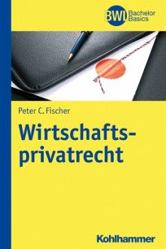 Wirtschaftsprivatrecht - Fischer, Peter C.