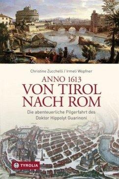 Anno 1613 von Tirol nach Rom - Zucchelli, Christine; Wopfner, Irmeli