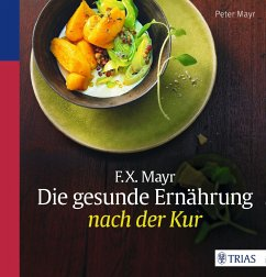 F.X. Mayr: Die gesunde Ernährung nach der Kur - Mayr, Peter