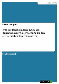 War der Dreißigjährige Krieg ein Religionskrieg? Untersuchung zu den schwedischen Eintrittsmotiven (eBook, PDF)