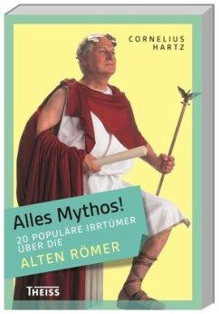 Alles Mythos! 20 populäre Irrtümer über die alten Römer - Hartz, Cornelius