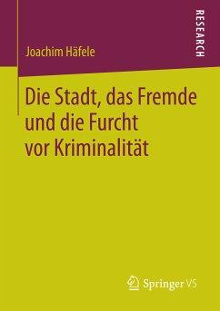 Die Stadt, das Fremde und die Furcht vor Kriminalität (eBook, PDF) - Häfele, Joachim