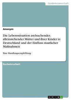 Die Lebenssituation asylsuchender, alleinstehender Mütter und ihrer Kinder in Deutschland und der Einfluss staatlicher Maßnahmen - Anonym