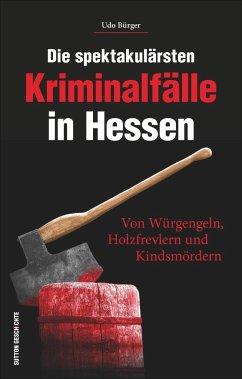 Die spektakulärsten Kriminalfälle in Hessen - Bürger, Udo