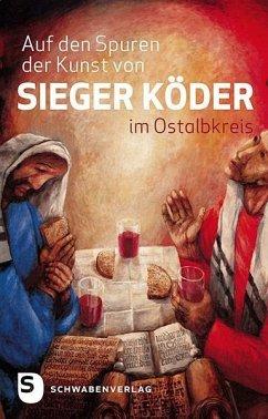 Auf den Spuren von Sieger Köder im Ostalbkreis - Scheiderer, Eckhardt; Sorg, Hermann