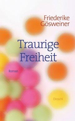 Traurige Freiheit - Gösweiner, Friederike