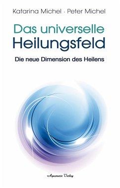 Das Universelle Heilungsfeld - Michel, Katarina; Michel, Peter