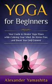 Yoga: for Beginners: Your Guide to Master Yoga Poses While Calming your Mind, Be Stress Free, and Boost your Self-esteem! (eBook, ePUB)