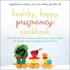 Healthy, Happy Pregnancy Cookbook: Over 125 Delicious Recipes to Satisfy You, Nourish Baby, and Combat Common Pregnancy Discomforts - Clarke, Stephanie; Jarosh, Willow