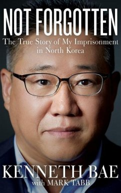 Not Forgotten: The True Story of My Imprisonment in North Korea - Bae, Kenneth